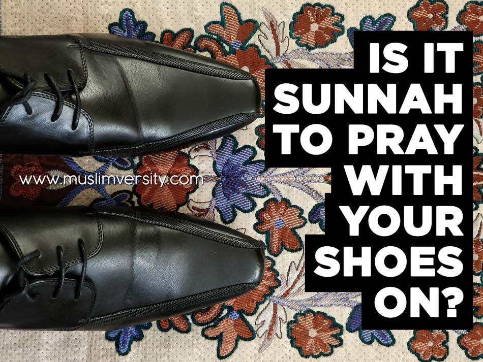 Is it Sunnah to pray with your shoes on?